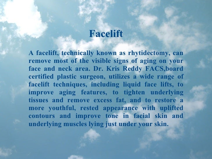 Facelift A facelift, technically known as rhytidectomy, can remove most of the visible signs of aging on your face and nec...