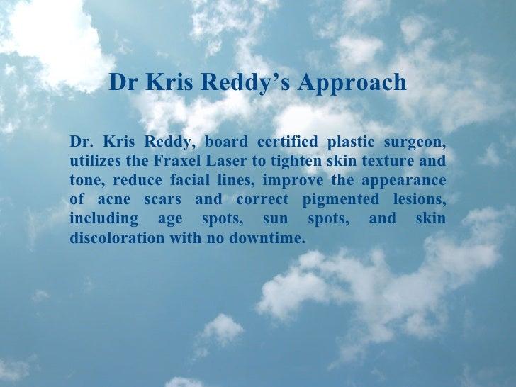 Dr Kris Reddy's Approach Dr. Kris Reddy, board certified plastic surgeon, utilizes the Fraxel Laser to tighten skin textur...