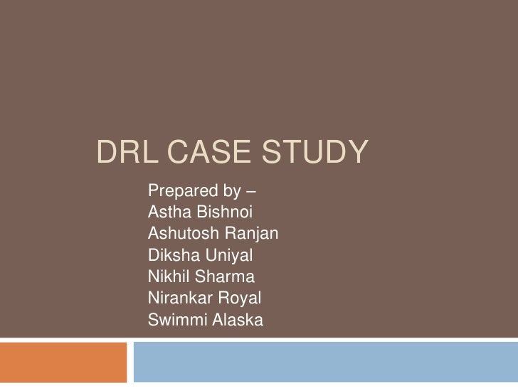 DRL CASE STUDY  Prepared by –  Astha Bishnoi  Ashutosh Ranjan  Diksha Uniyal  Nikhil Sharma  Nirankar Royal  Swimmi Alaska