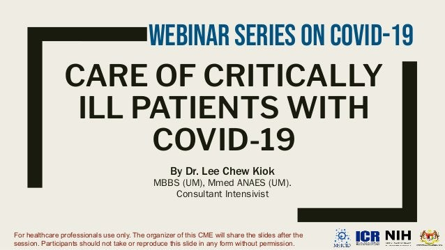 CARE OF CRITICALLY ILL PATIENTS WITH COVID-19 By Dr. Lee Chew Kiok MBBS (UM), Mmed ANAES (UM). Consultant Intensivist For ...