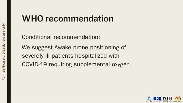 WHO recommendation Conditional recommendation: We suggest Awake prone positioning of severely ill patients hospitalized wi...