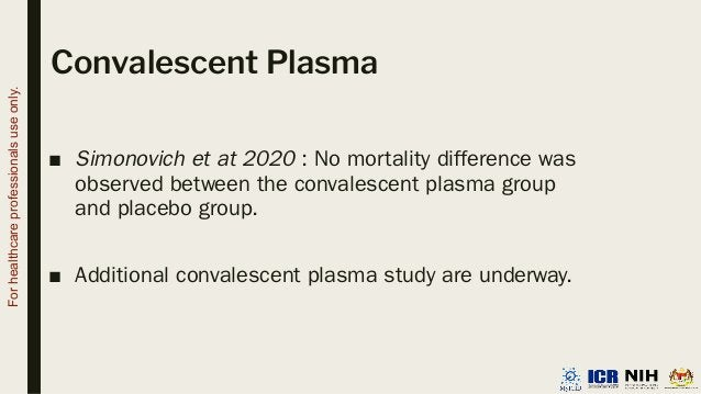 Convalescent Plasma ■ Simonovich et at 2020 : No mortality difference was observed between the convalescent plasma group a...