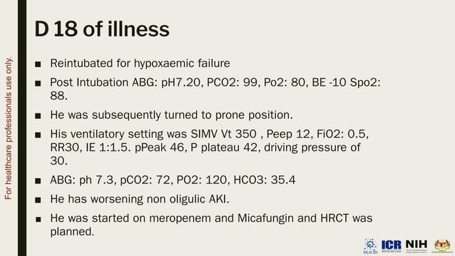 D 18 of illness ■ Reintubated for hypoxaemic failure ■ Post Intubation ABG: pH7.20, PCO2: 99, Po2: 80, BE -10 Spo2: 88. ■ ...