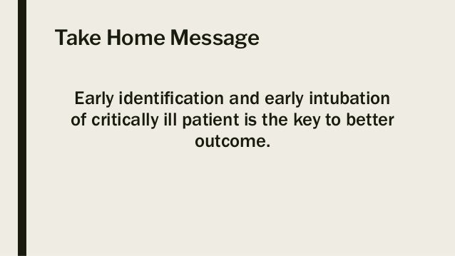 Take Home Message Early identification and early intubation of critically ill patient is the key to better outcome.