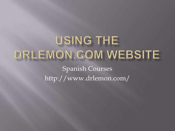 Using the drlemon.com website<br />Spanish Courses<br />http://www.drlemon.com/<br />
