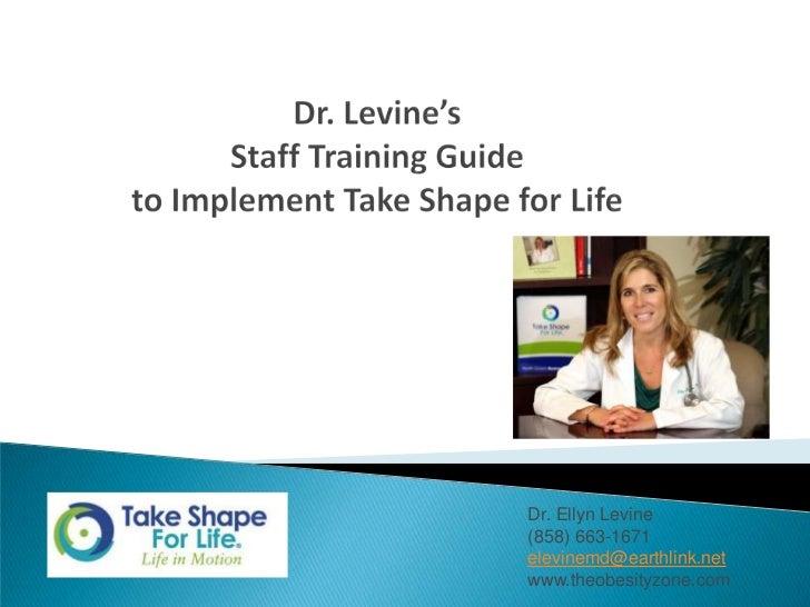 Dr. Levine's Staff Training Guideto Implement Take Shape for Life<br />Dr. Ellyn Levine<br />(858) 663-1671<br />elevinemd...