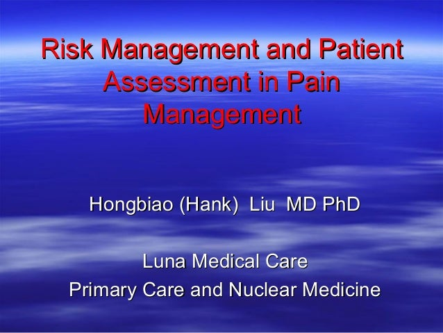 Risk Management and Patient     Assessment in Pain        Management    Hongbiao (Hank) Liu MD PhD          Luna Medical C...