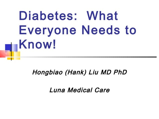 Diabetes: WhatEveryone Needs toKnow! Hongbiao (Hank) Liu MD PhD     Luna Medical Care