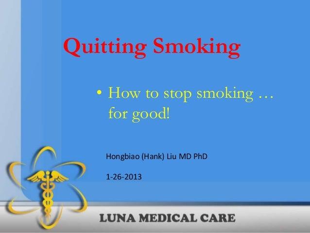 Quitting Smoking   • How to stop smoking …     for good!    Hongbiao (Hank) Liu MD PhD    1-26-2013