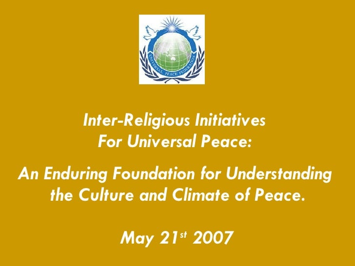 Inter-Religious Initiatives  For Universal Peace:  An Enduring Foundation for Understanding  the Culture and Climate of Pe...