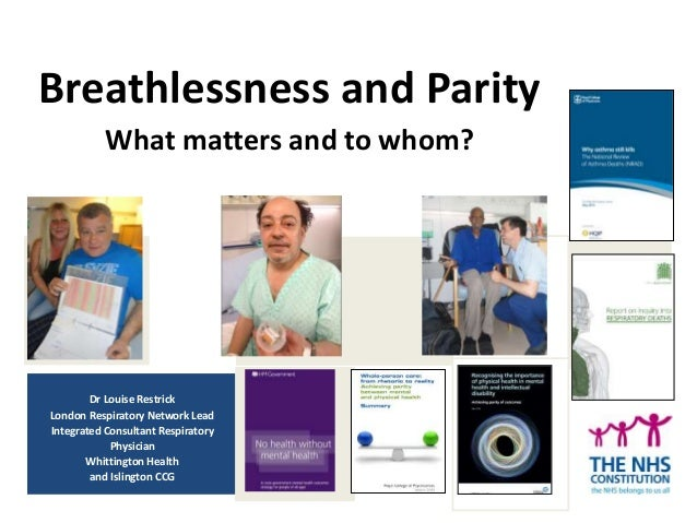 Breathlessness and Parity What matters and to whom? Dr Louise Restrick London Respiratory Network Lead Integrated Consulta...