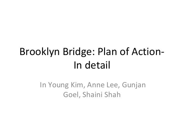 Brooklyn Bridge: Plan of Action- In detail In Young Kim, Anne Lee, Gunjan Goel, Shaini Shah
