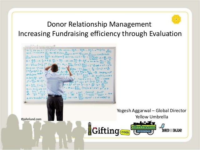 Donor Relationship Management Increasing Fundraising efficiency through Evaluation Yogesh Aggarwal – Global Director Yello...