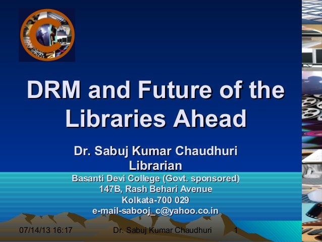 07/14/13 16:17 Dr. Sabuj Kumar Chaudhuri 1 DRM and Future of theDRM and Future of the Libraries AheadLibraries Ahead Dr. S...