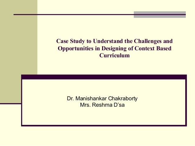 Case Study to Understand the Challenges and Opportunities in Designing of Context Based Curriculum Dr. Manishankar Chakrab...