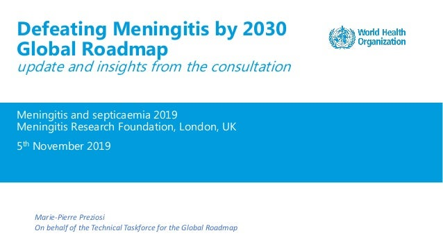 Meningitis and septicaemia 2019 Meningitis Research Foundation, London, UK 5th November 2019 Defeating Meningitis by 2030 ...