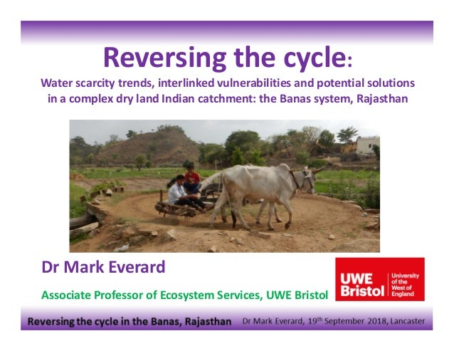 Dr Mark Everard Associate Professor of Ecosystem Services, UWE Bristol Reversing the cycle: Water scarcity trends, interli...