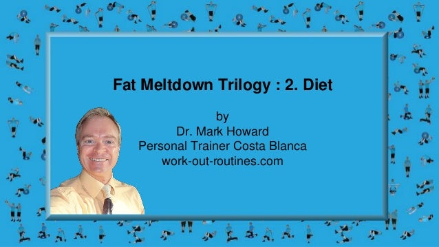 Fat Meltdown Trilogy : 2. Diet by Dr. Mark Howard Personal Trainer Costa Blanca work-out-routines.com