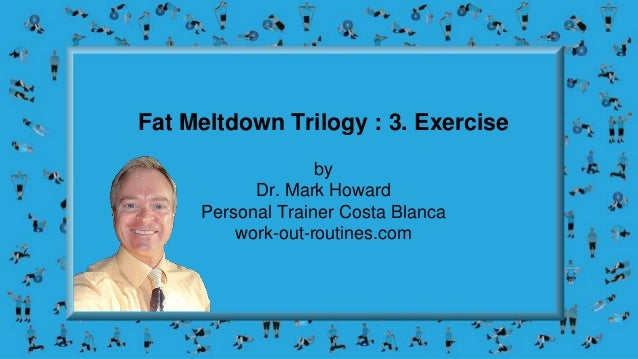 Fat Meltdown Trilogy : 3. Exercise by Dr. Mark Howard Personal Trainer Costa Blanca work-out-routines.com