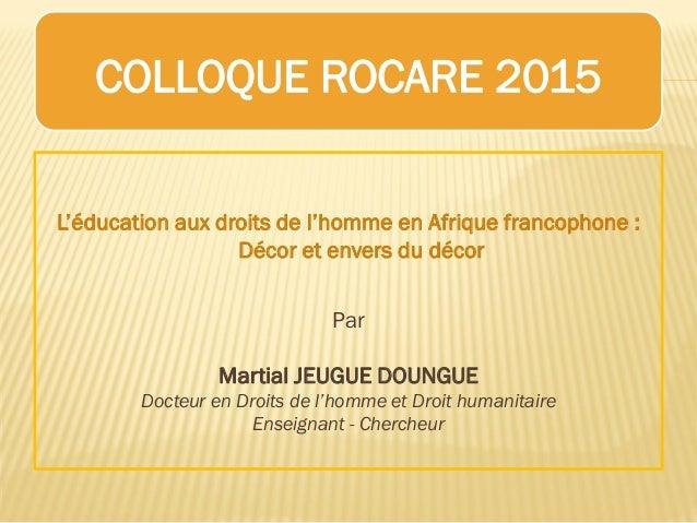 COLLOQUE ROCARE 2015 L'éducation aux droits de l'homme en Afrique francophone : Décor et envers du décor Par Martial JEUGU...