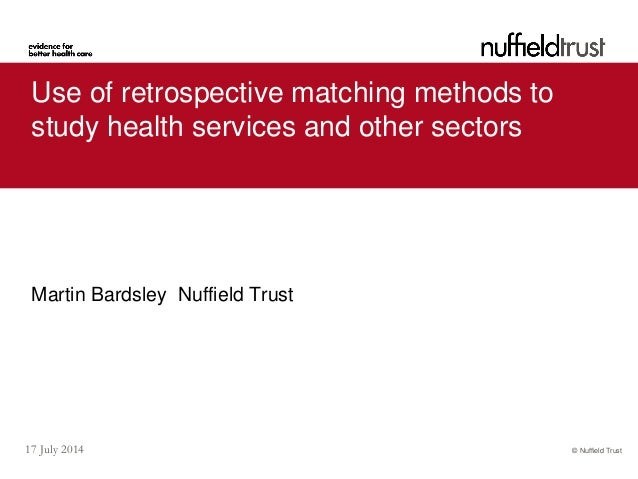 © Nuffield Trust17 July 2014 Use of retrospective matching methods to study health services and other sectors Martin Bards...