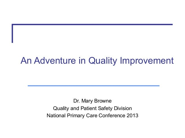 An Adventure in Quality Improvement  Dr. Mary Browne Quality and Patient Safety Division National Primary Care Conference ...