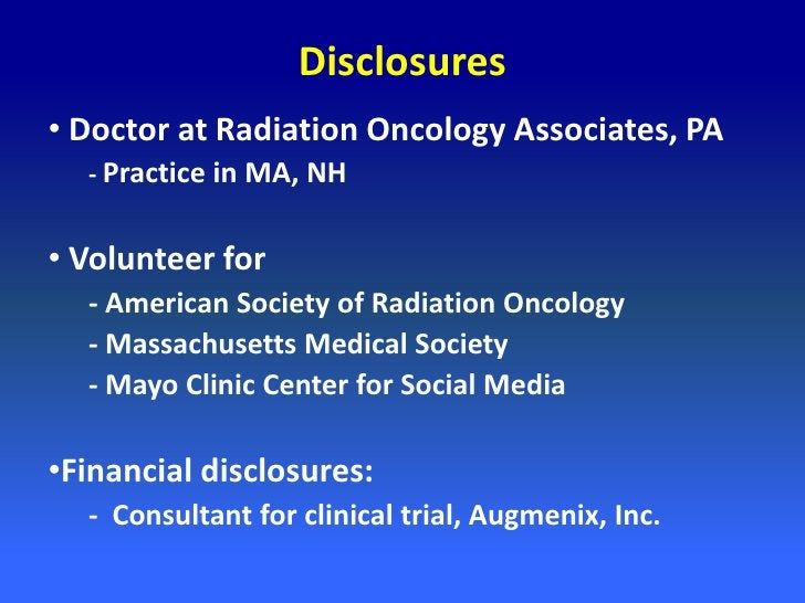 Disclosures• Doctor at Radiation Oncology Associates, PA  - Practice in MA, NH• Volunteer for  - American Society of Radia...