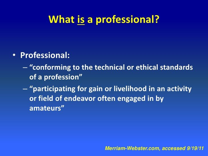 """What is a professional?• Professional:  – """"conforming to the technical or ethical standards    of a profession""""  – """"partic..."""