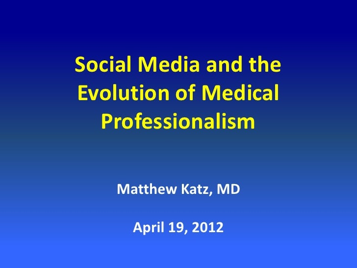 Social Media and theEvolution of Medical  Professionalism    Matthew Katz, MD      April 19, 2012