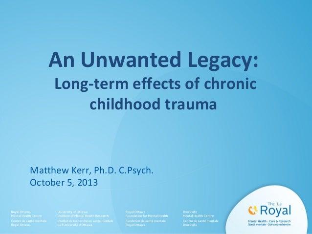 An Unwanted Legacy: Long-term effects of chronic childhood trauma Matthew Kerr, Ph.D. C.Psych. October 5, 2013