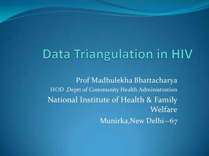 Data Triangulation in HIV <br />Prof Madhulekha Bhattacharya<br />HOD ,Deptt of Community Health Administration<br />Natio...