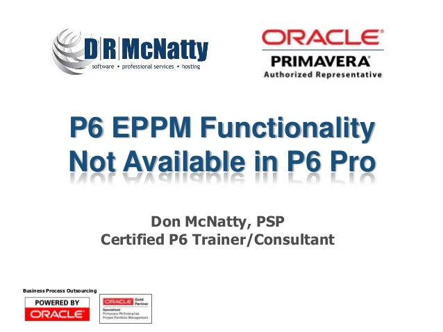 P6 EPPM Functionality                 Not Available in P6 Pro                                      Don McNatty, PSP       ...