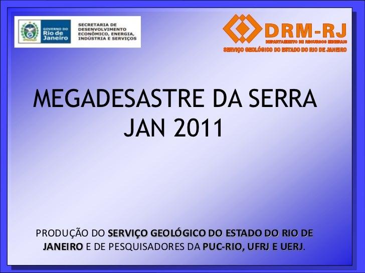 MEGADESASTRE DA SERRA      JAN 2011PRODUÇÃO DO SERVIÇO GEOLÓGICO DO ESTADO DO RIO DE JANEIRO E DE PESQUISADORES DA PUC-RIO...