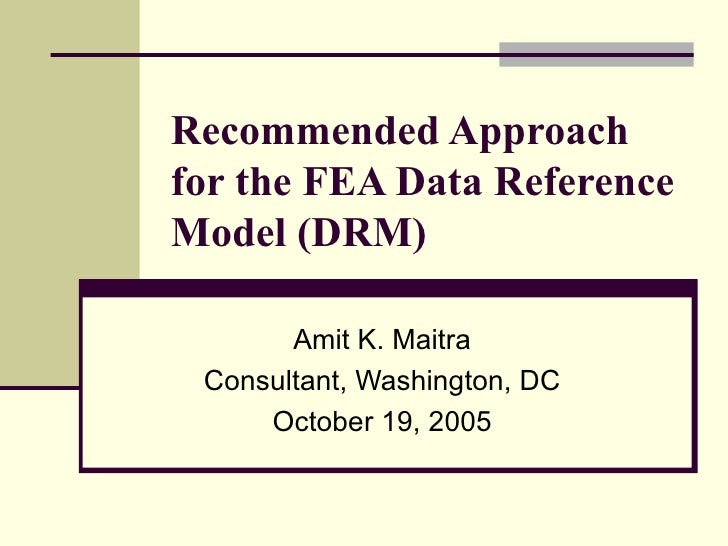 Recommended Approach for the FEA Data Reference Model (DRM) Amit K. Maitra Consultant, Washington, DC October 19, 2005