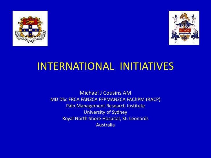 INTERNATIONAL INITIATIVES             Michael J Cousins AM  MD DSc FRCA FANZCA FFPMANZCA FAChPM (RACP)       Pain Manageme...
