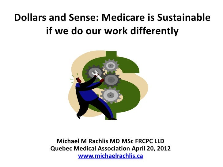 Dollars and Sense: Medicare is Sustainable       if we do our work differently        Michael M Rachlis MD MSc FRCPC LLD  ...