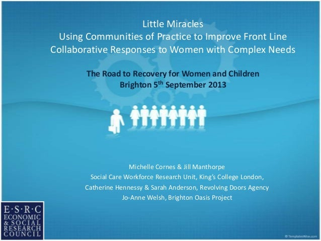 Little Miracles Using Communities of Practice to Improve Front Line Collaborative Responses to Women with Complex Needs Th...