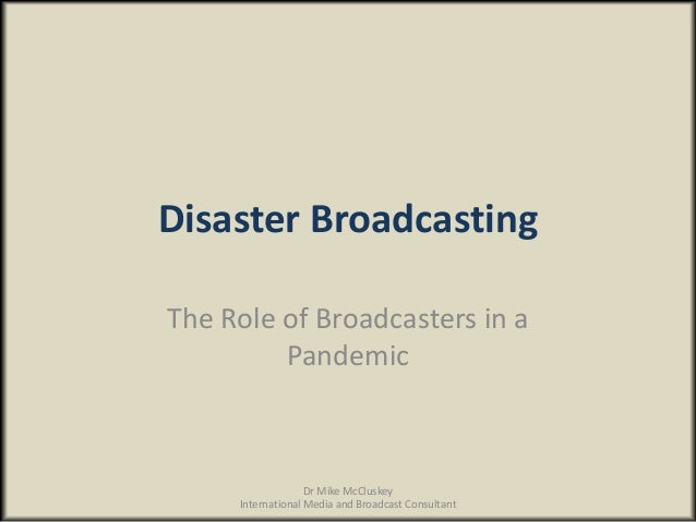 Disaster BroadcastingThe Role of Broadcasters in aPandemicDr Mike McCluskeyInternational Media and Broadcast Consultant