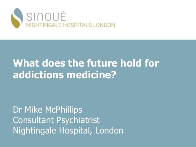 What does the future hold for addictions medicine? Dr Mike McPhillips Consultant Psychiatrist Nightingale Hospital, London