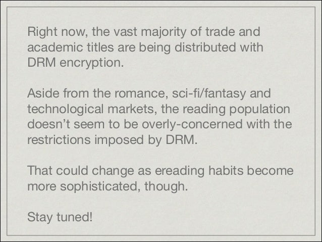 Right now, the vast majority of trade and academic titles are being distributed with DRM encryption.   ! Aside from the ro...