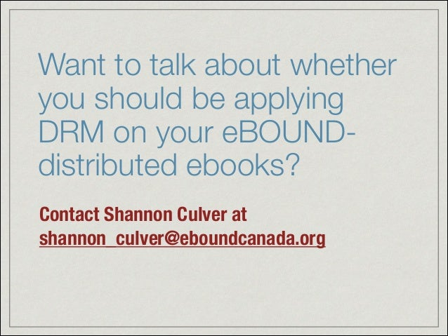 Want to talk about whether you should be applying DRM on your eBOUND- distributed ebooks? Contact Shannon Culver at shanno...