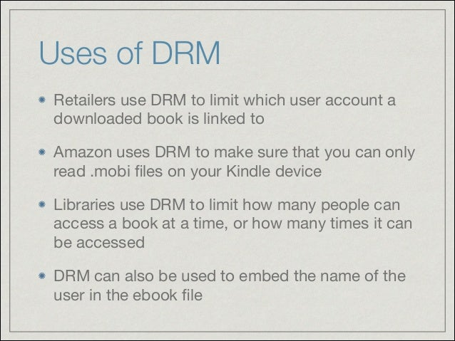 Uses of DRM Retailers use DRM to limit which user account a downloaded book is linked to  Amazon uses DRM to make sure tha...