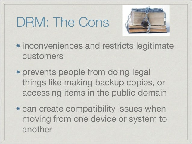 DRM: The Cons inconveniences and restricts legitimate customers  prevents people from doing legal things like making backu...