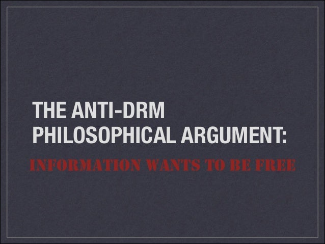 THE ANTI-DRM PHILOSOPHICAL ARGUMENT: INFORMATION WANTS TO BE FREE