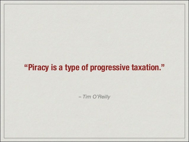 """Piracy is a type of progressive taxation."" – Tim O'Reilly"