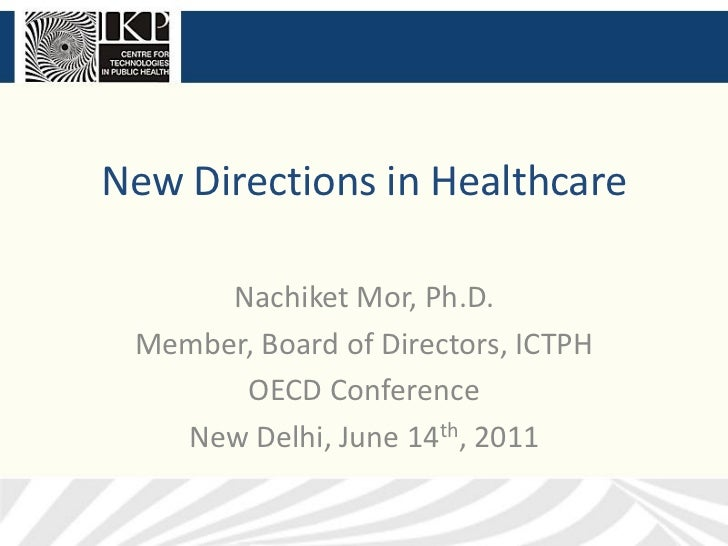 New Directions in Healthcare      Nachiket Mor, Ph.D. Member, Board of Directors, ICTPH       OECD Conference   New Delhi,...