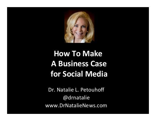 How  To  Make     A  Business  Case     for  Social  Media         Dr.  Natalie  L.  Pet...