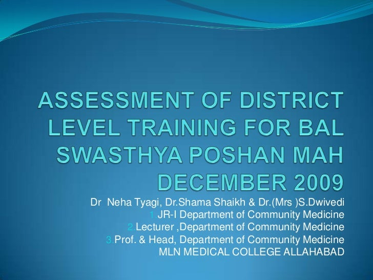 ASSESSMENT OF DISTRICT LEVEL TRAINING FOR BAL SWASTHYA POSHAN MAH DECEMBER 2009<br />Dr  Neha Tyagi, Dr.Shama Shaikh & Dr....