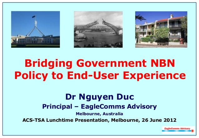 Bridging Government NBN Policy to End-User Experience Dr Nguyen Duc Principal – EagleComms Advisory Melbourne, Australia A...