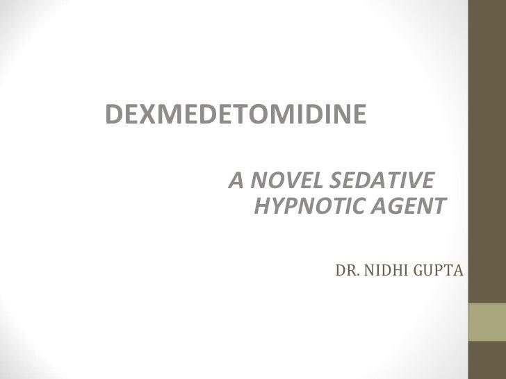 DR. NIDHI GUPTA <ul><li>DEXMEDETOMIDINE </li></ul><ul><li>A NOVEL SEDATIVE  HYPNOTIC AGENT </li></ul>